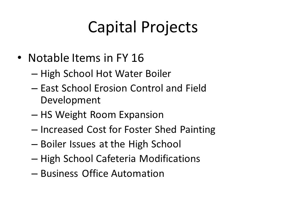 Capital Projects Notable Items in FY 16 – High School Hot Water Boiler – East School Erosion Control and Field Development – HS Weight Room Expansion – Increased Cost for Foster Shed Painting – Boiler Issues at the High School – High School Cafeteria Modifications – Business Office Automation