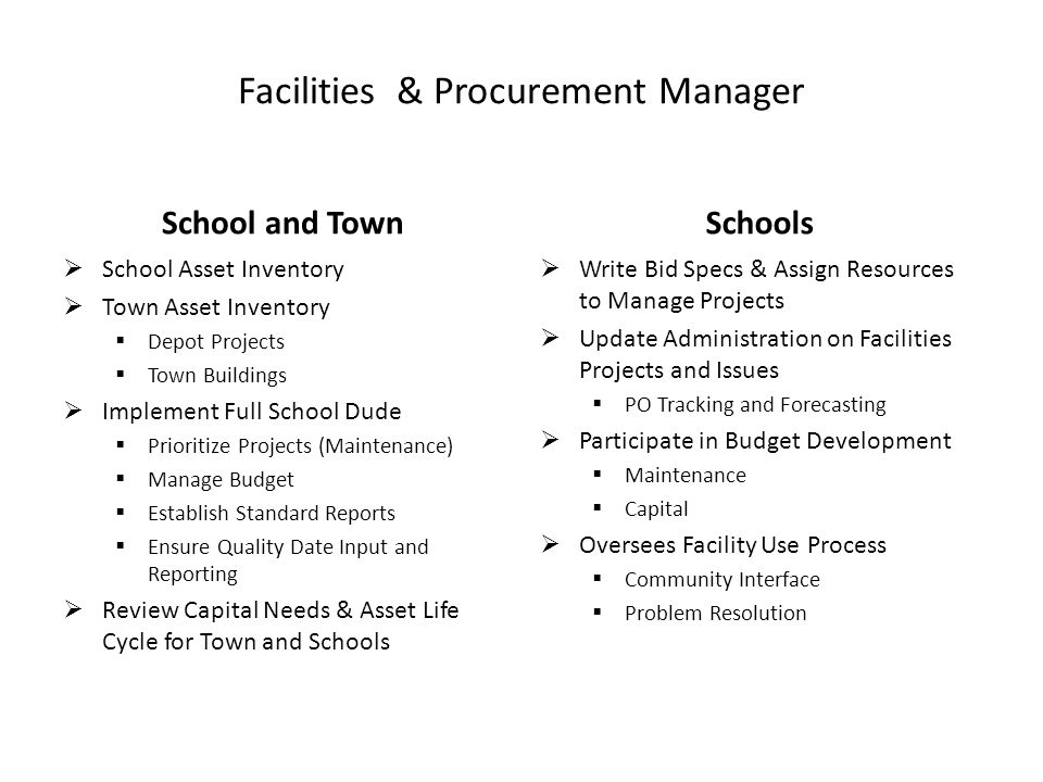 Facilities & Procurement Manager School and Town  School Asset Inventory  Town Asset Inventory  Depot Projects  Town Buildings  Implement Full School Dude  Prioritize Projects (Maintenance)  Manage Budget  Establish Standard Reports  Ensure Quality Date Input and Reporting  Review Capital Needs & Asset Life Cycle for Town and Schools Schools  Write Bid Specs & Assign Resources to Manage Projects  Update Administration on Facilities Projects and Issues  PO Tracking and Forecasting  Participate in Budget Development  Maintenance  Capital  Oversees Facility Use Process  Community Interface  Problem Resolution