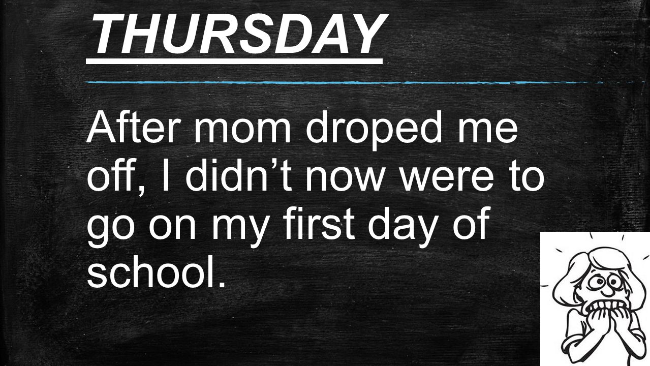 THURSDAY After mom droped me off, I didn't now were to go on my first day of school.
