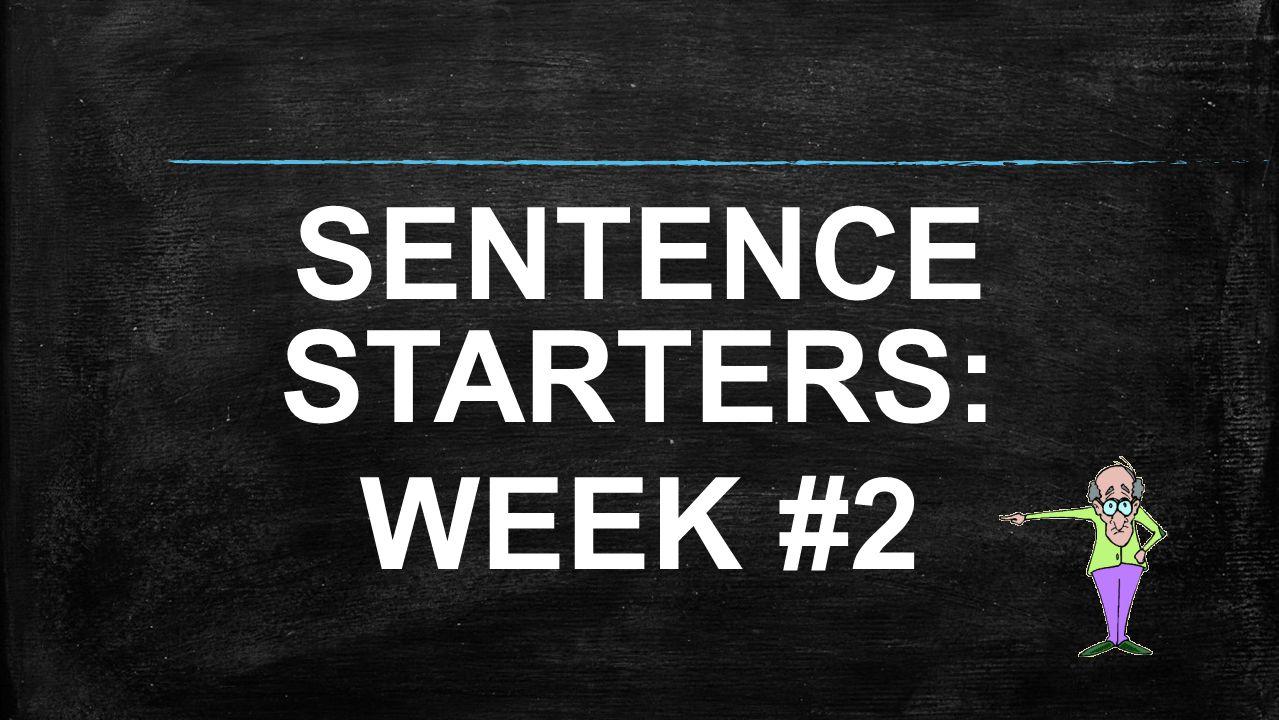 SENTENCE STARTERS: WEEK #2