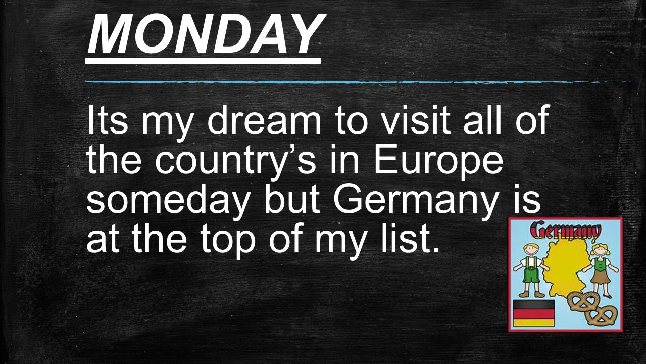 MONDAY Its my dream to visit all of the country's in Europe someday but Germany is at the top of my list.