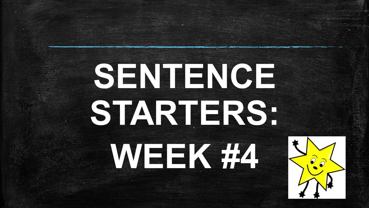 SENTENCE STARTERS: WEEK #4
