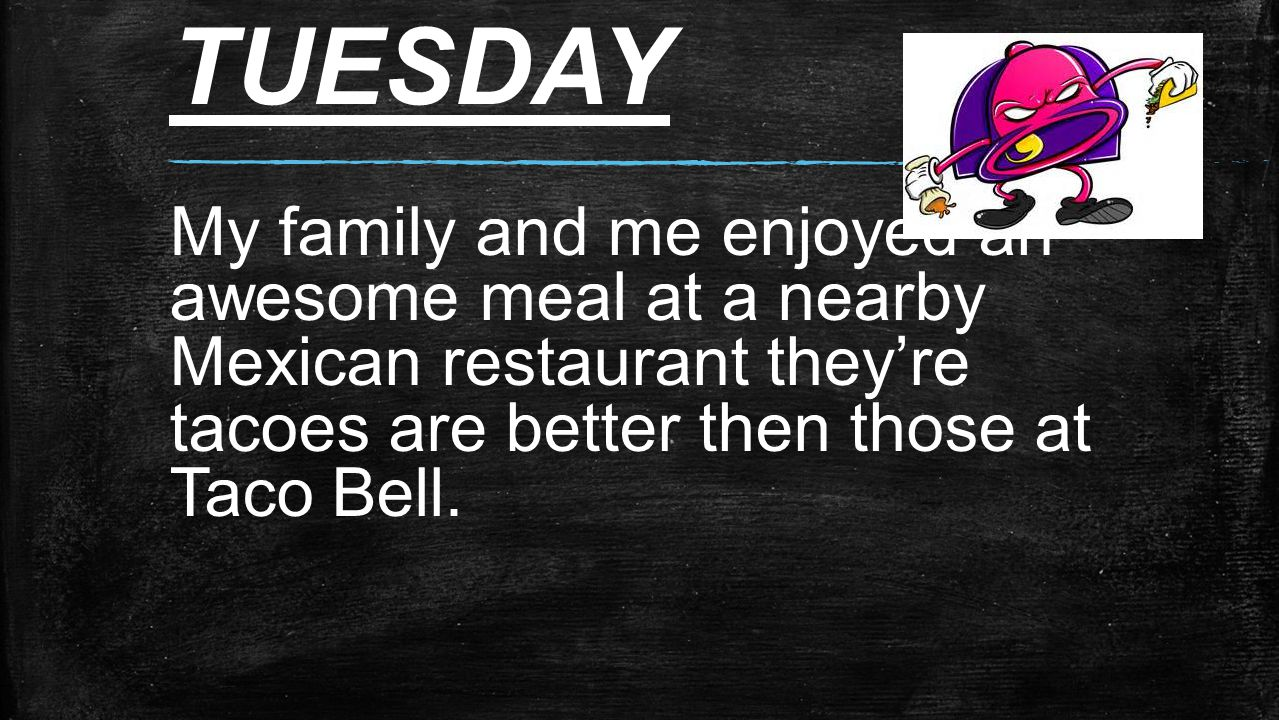 TUESDAY My family and me enjoyed an awesome meal at a nearby Mexican restaurant they're tacoes are better then those at Taco Bell.