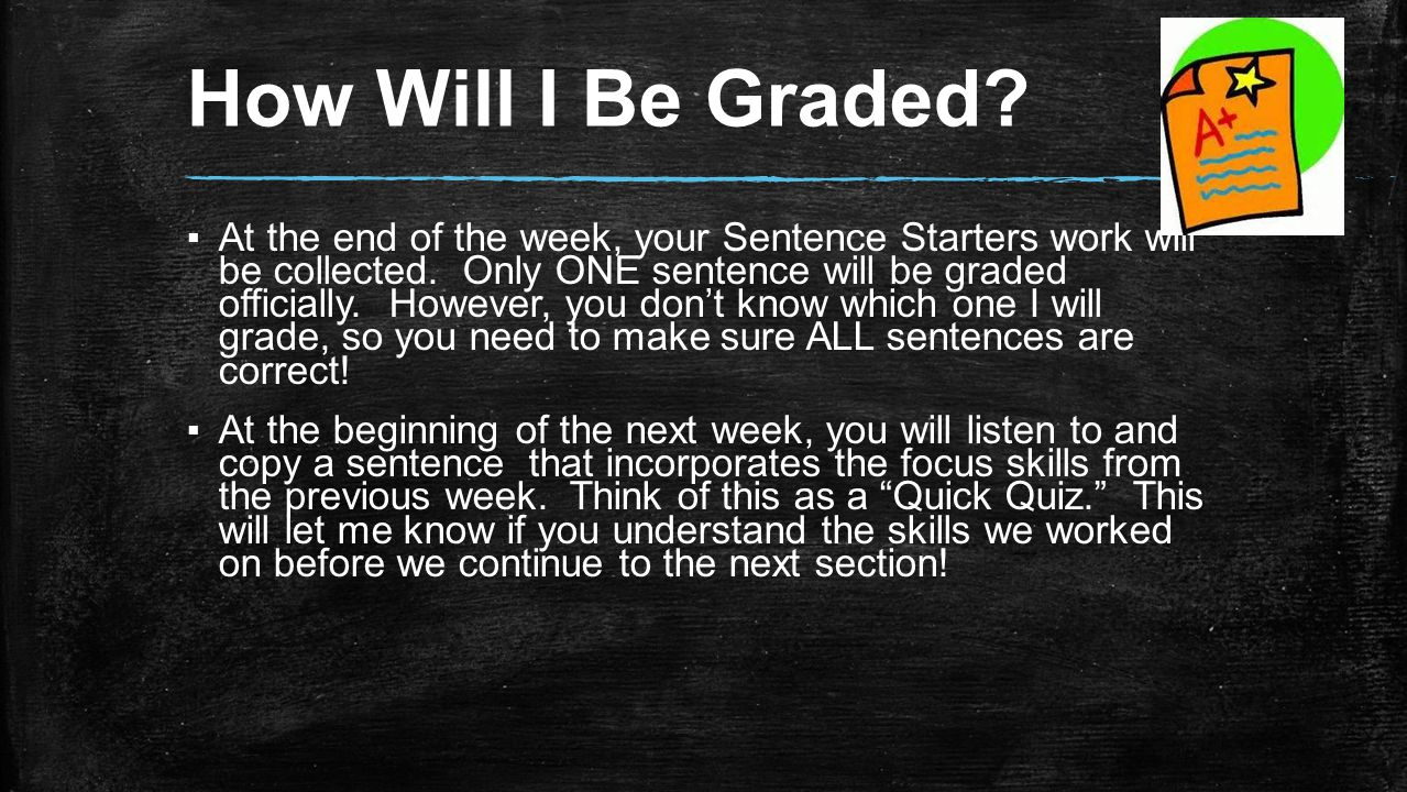 How Will I Be Graded. ▪At the end of the week, your Sentence Starters work will be collected.