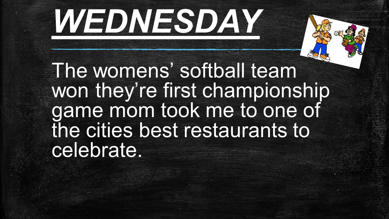 WEDNESDAY The womens' softball team won they're first championship game mom took me to one of the cities best restaurants to celebrate.