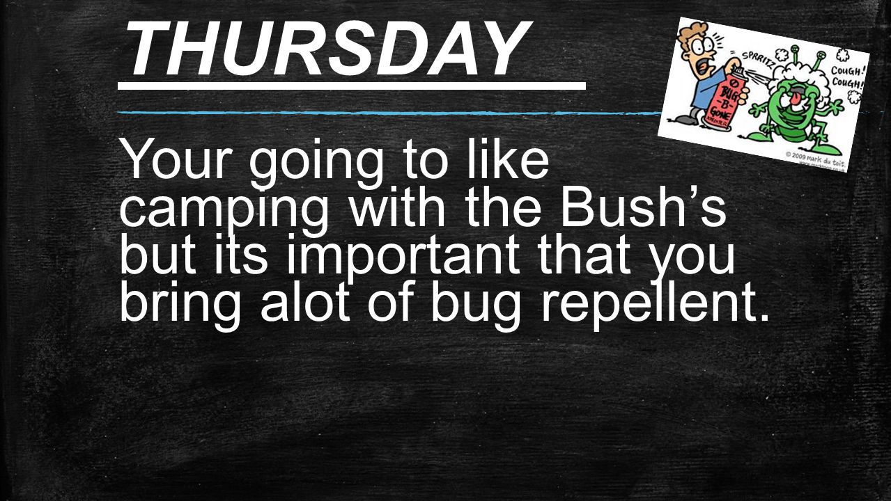THURSDAY Your going to like camping with the Bush's but its important that you bring alot of bug repellent.