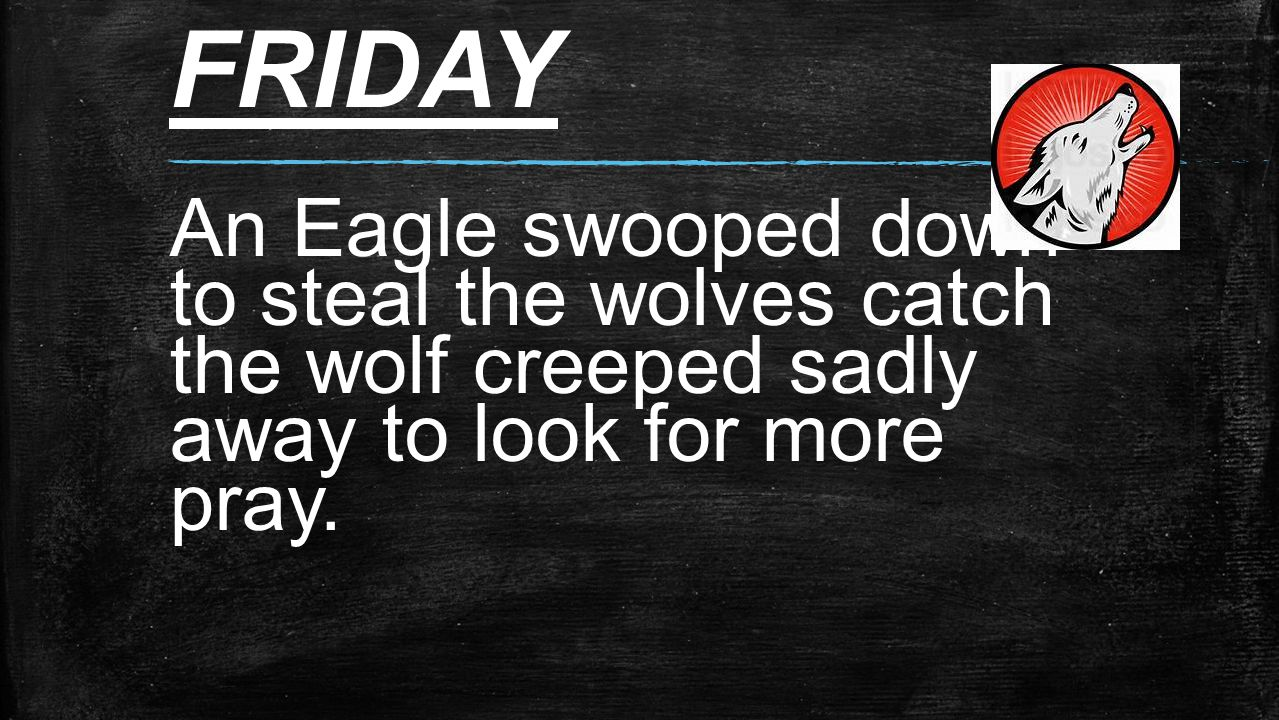 FRIDAY An Eagle swooped down to steal the wolves catch the wolf creeped sadly away to look for more pray.