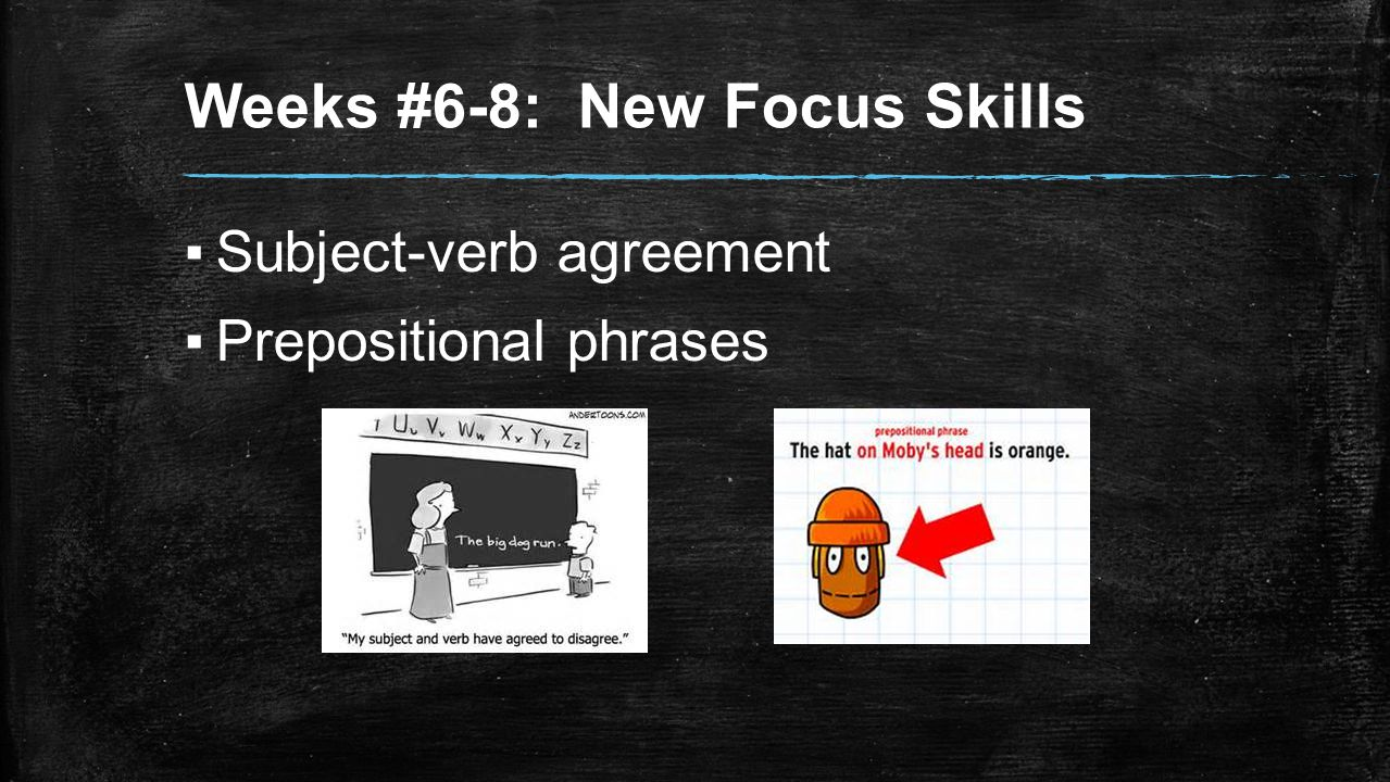 Weeks #6-8: New Focus Skills ▪Subject-verb agreement ▪Prepositional phrases
