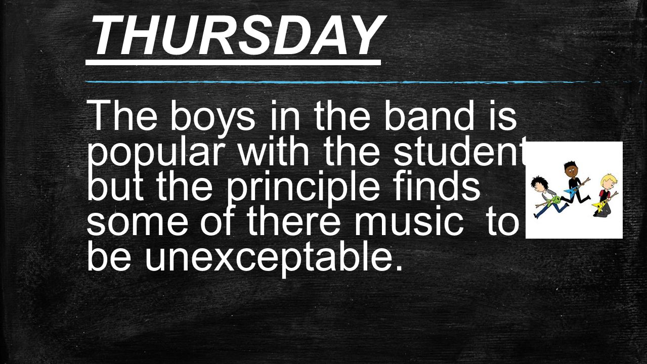 THURSDAY The boys in the band is popular with the students but the principle finds some of there music to be unexceptable.