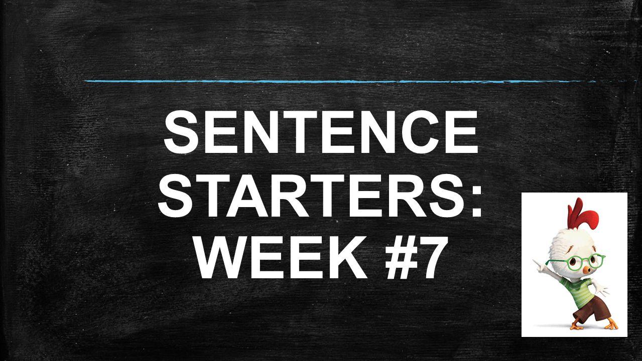 SENTENCE STARTERS: WEEK #7