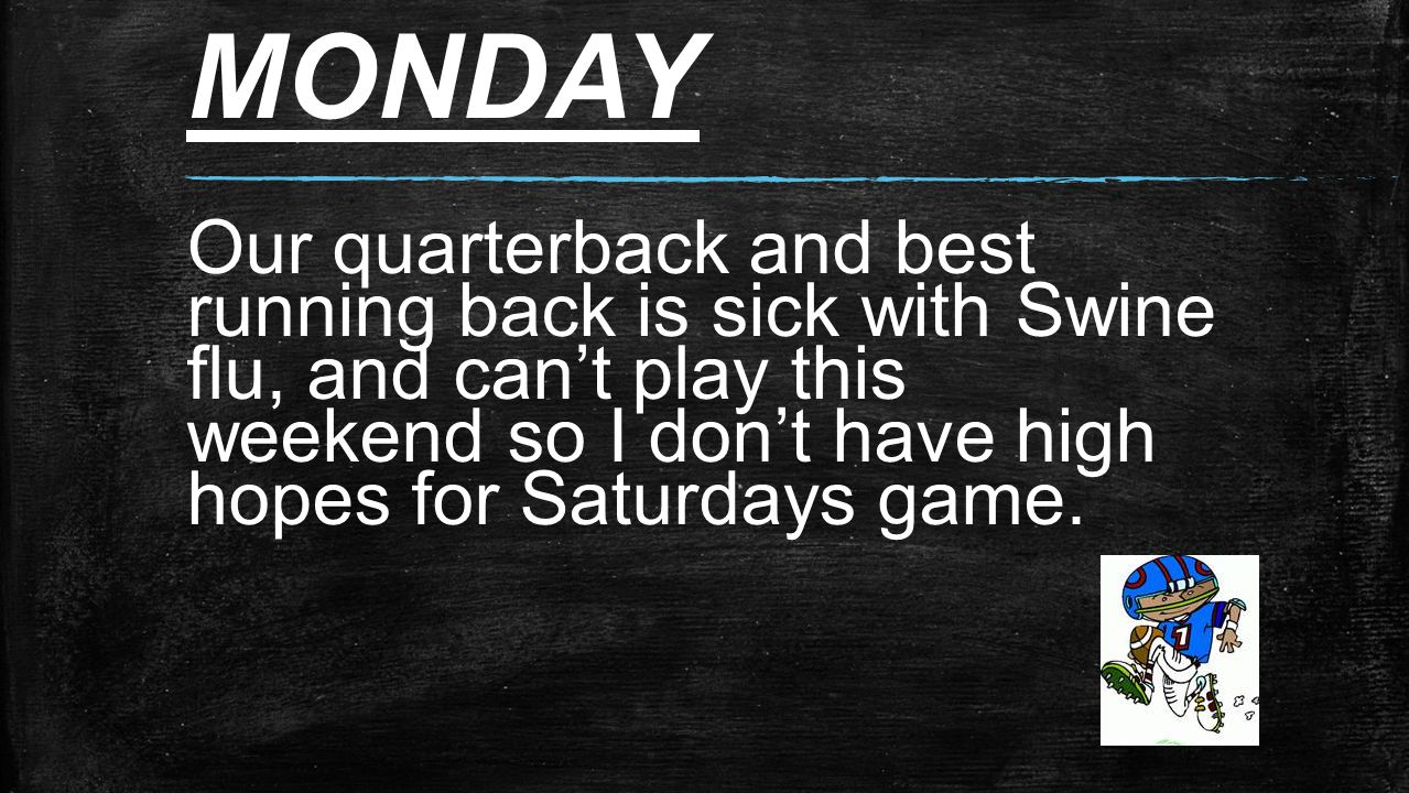 MONDAY Our quarterback and best running back is sick with Swine flu, and can't play this weekend so I don't have high hopes for Saturdays game.