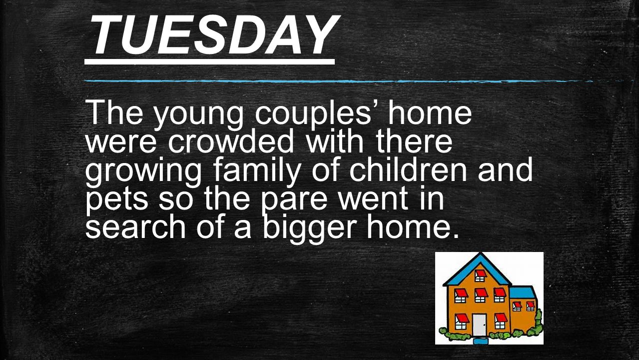 TUESDAY The young couples' home were crowded with there growing family of children and pets so the pare went in search of a bigger home.