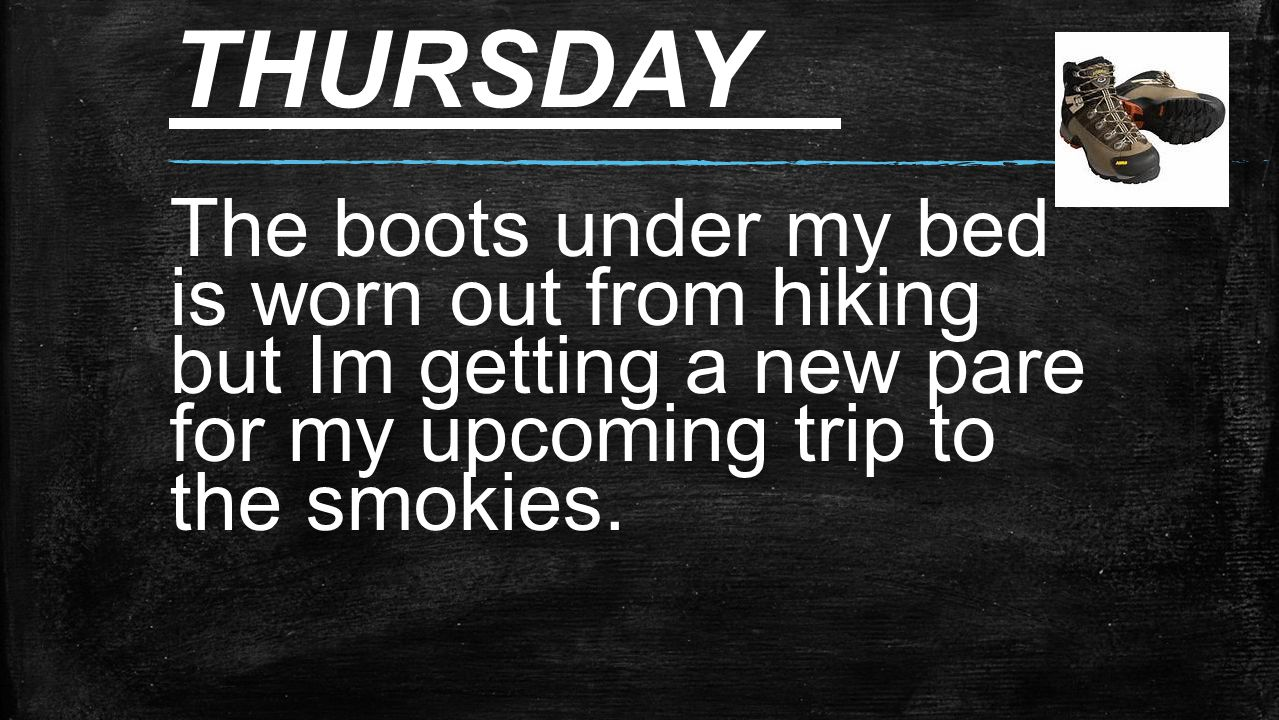 THURSDAY The boots under my bed is worn out from hiking but Im getting a new pare for my upcoming trip to the smokies.