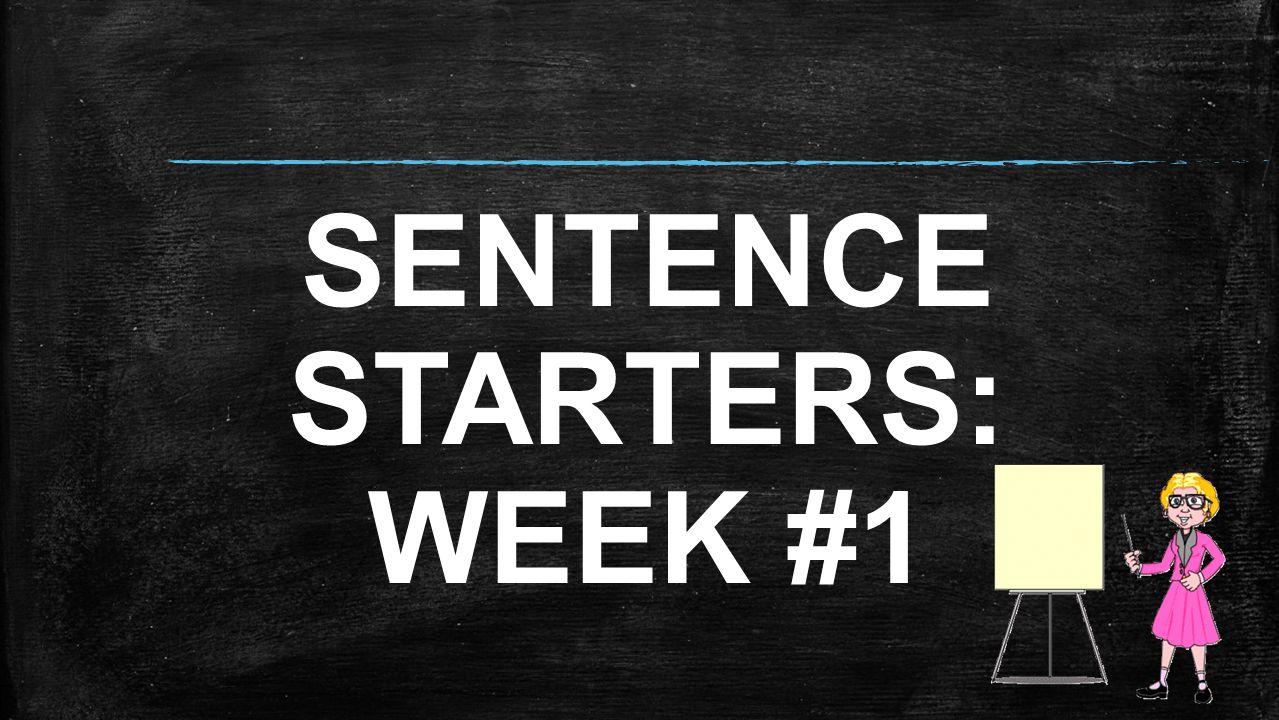 SENTENCE STARTERS: WEEK #1