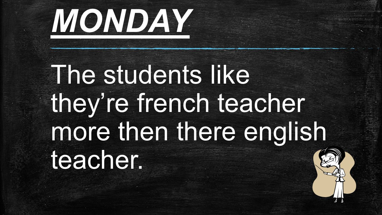 MONDAY The students like they're french teacher more then there english teacher.
