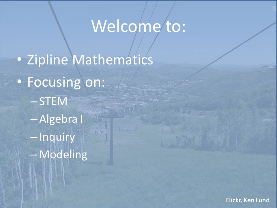 Flickr, Ken Lund Welcome to: Zipline Mathematics Focusing on: – STEM – Algebra I – Inquiry – Modeling