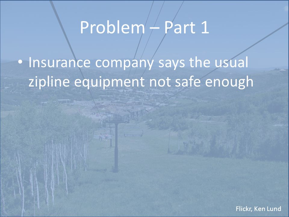 Flickr, Ken Lund Problem Part 2 You must create a zipline carrier that: – attaches to the existing zipline – travels within a certain range of speed – provides a smooth, consistent descent – is safe – is easily used
