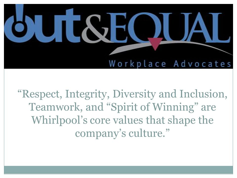 Respect, Integrity, Diversity and Inclusion, Teamwork, and Spirit of Winning are Whirlpool's core values that shape the company's culture.