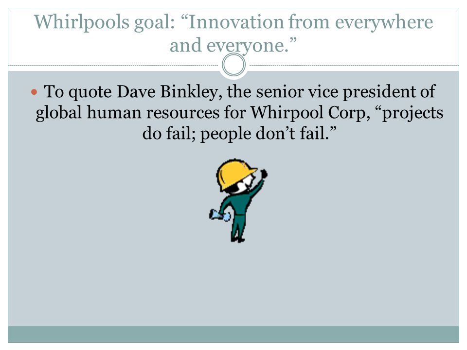 Whirlpools goal: Innovation from everywhere and everyone. To quote Dave Binkley, the senior vice president of global human resources for Whirpool Corp, projects do fail; people don't fail.