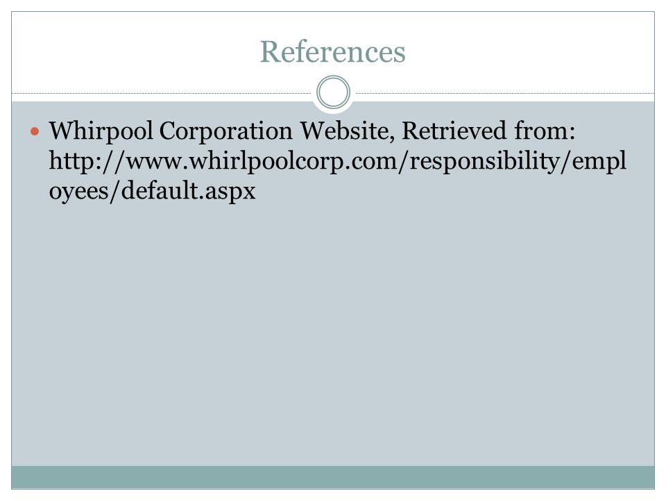 References Whirpool Corporation Website, Retrieved from: http://www.whirlpoolcorp.com/responsibility/empl oyees/default.aspx