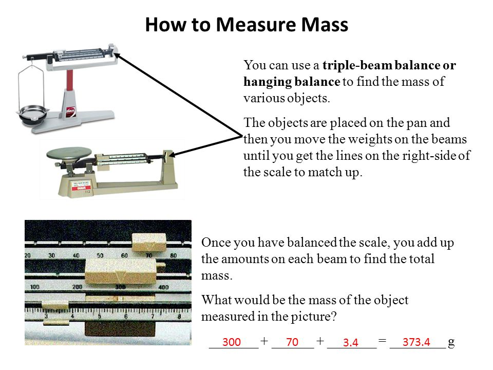 How to Measure Mass You can use a triple-beam balance or hanging balance to find the mass of various objects. The objects are placed on the pan and th