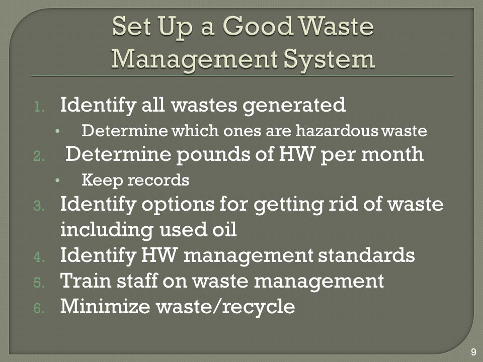  Inventory waste in your shop and identify the hazardous waste, universal waste, and used oil  Weigh your hazardous waste and count the amount each month to determine your generator class  Figure out how to get rid of your waste: Local hazardous waste collection program Commercial waste management company Recycler  Look for non-hazardous substitutes  Train everyone on your team on how to manage waste 50