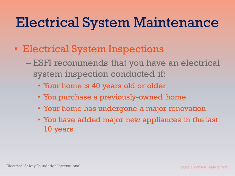 www.electrical-safety.org Electrical System Maintenance Electrical System Inspections – ESFI recommends that you have an electrical system inspection conducted if: Your home is 40 years old or older You purchase a previously-owned home Your home has undergone a major renovation You have added major new appliances in the last 10 years Electrical Safety Foundation International
