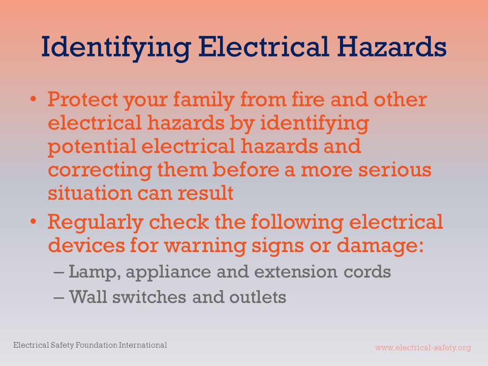 www.electrical-safety.org Identifying Electrical Hazards Protect your family from fire and other electrical hazards by identifying potential electrical hazards and correcting them before a more serious situation can result Regularly check the following electrical devices for warning signs or damage: – Lamp, appliance and extension cords – Wall switches and outlets Electrical Safety Foundation International