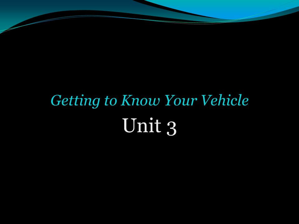 Unit 3 Getting to Know Your Vehicle