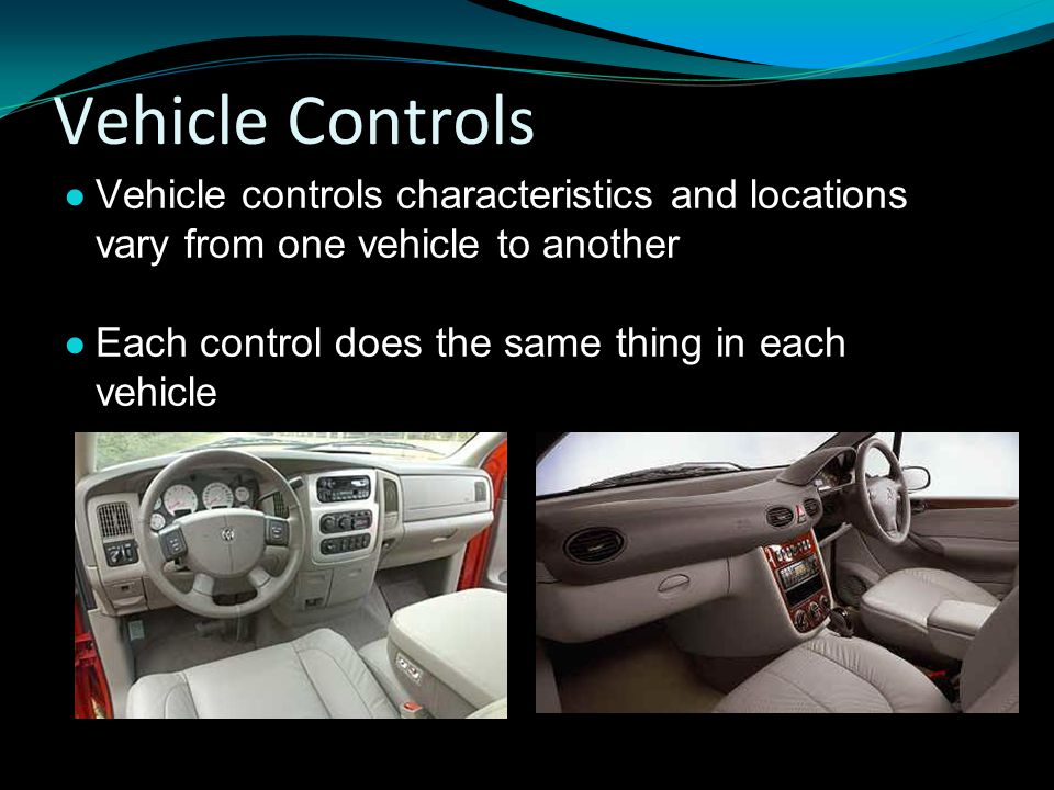 Vehicle Controls ● Vehicle controls characteristics and locations vary from one vehicle to another ● Each control does the same thing in each vehicle