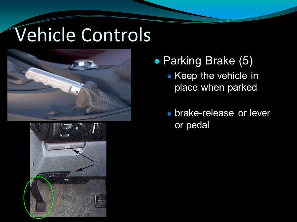 Vehicle Controls ● Parking Brake (5) ● Keep the vehicle in place when parked ● brake-release or lever or pedal