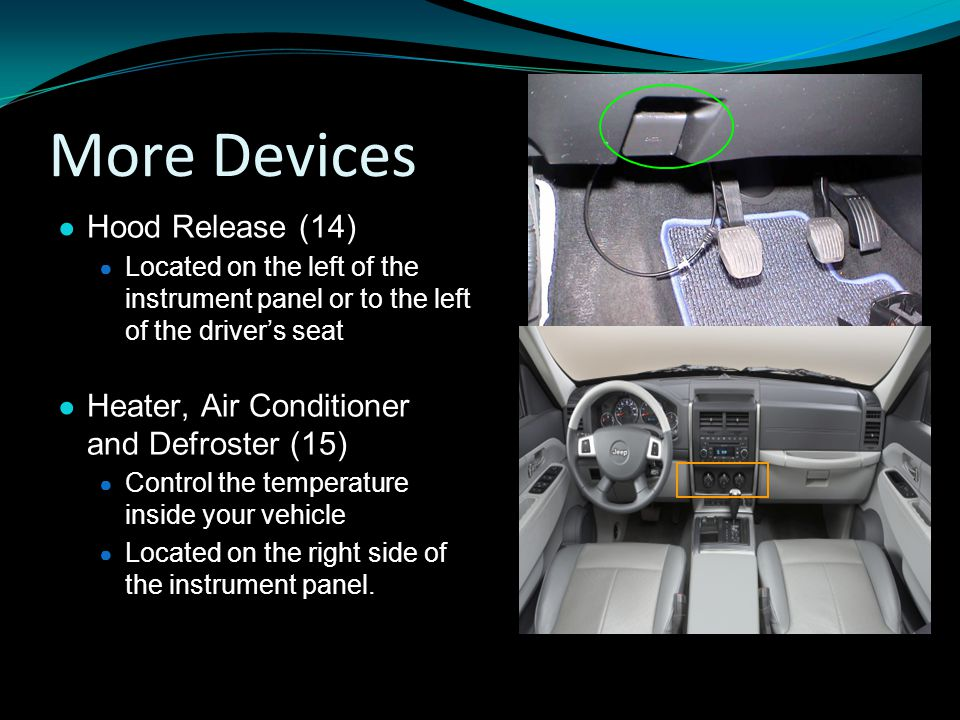 More Devices ● Hood Release (14) ● Located on the left of the instrument panel or to the left of the driver's seat ● Heater, Air Conditioner and Defroster (15) ● Control the temperature inside your vehicle ● Located on the right side of the instrument panel.