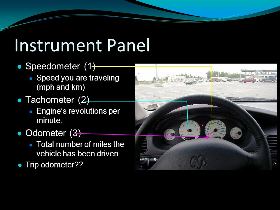 Instrument Panel ● Speedometer (1) ● Speed you are traveling (mph and km) ● Tachometer (2) ● Engine's revolutions per minute.