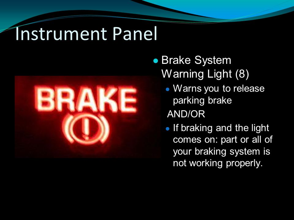 Instrument Panel ● Brake System Warning Light (8) ● Warns you to release parking brake AND/OR ● If braking and the light comes on: part or all of your braking system is not working properly.