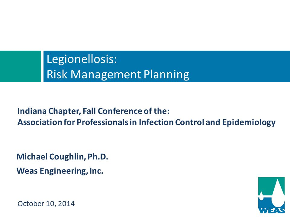Michael Coughlin, Ph.D. Weas Engineering, Inc. Legionellosis: Risk Management Planning October 10, 2014 Indiana Chapter, Fall Conference of the: Assoc