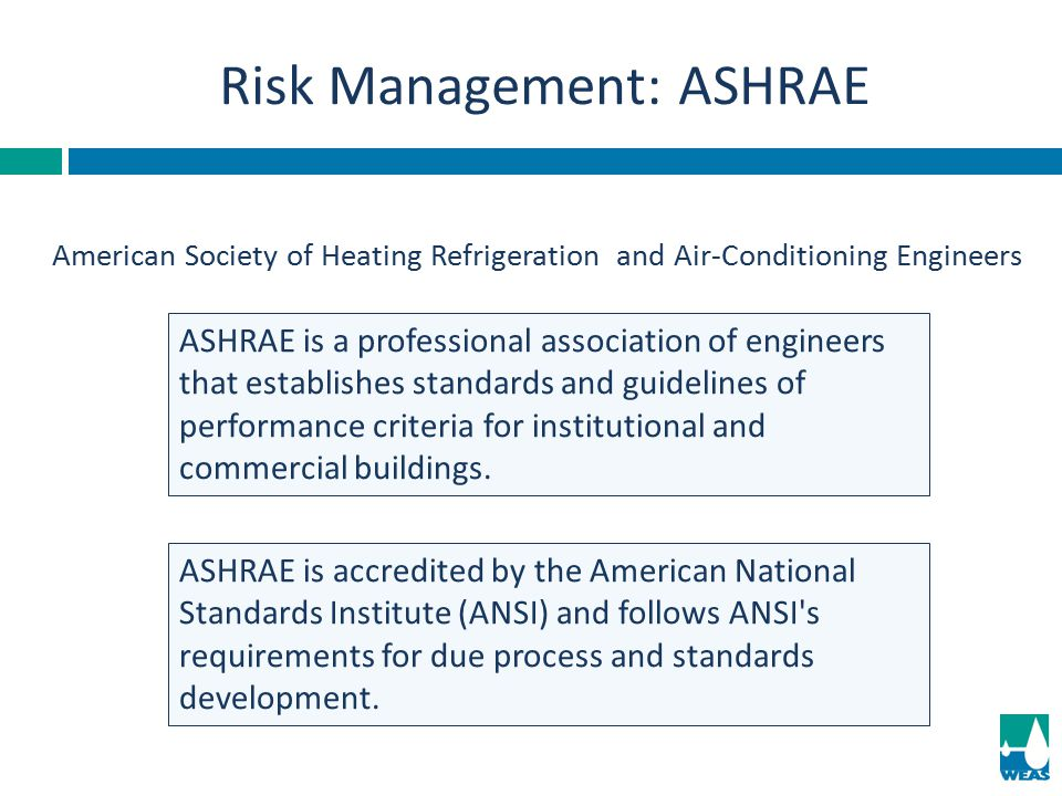 Risk Management: ASHRAE American Society of Heating Refrigeration and Air-Conditioning Engineers ASHRAE is accredited by the American National Standar