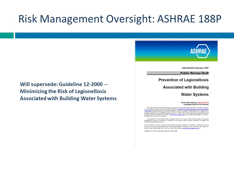 Risk Management Oversight: ASHRAE 188P Will supersede: Guideline 12-2000 -- Minimizing the Risk of Legionellosis Associated with Building Water System