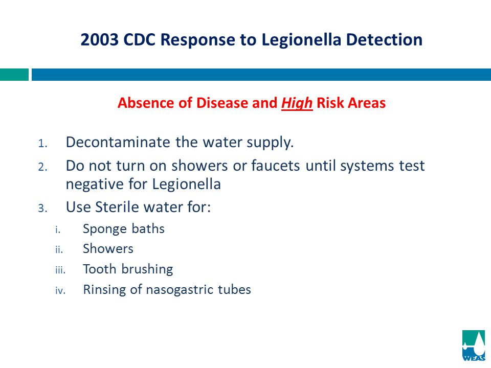 1. Decontaminate the water supply. 2. Do not turn on showers or faucets until systems test negative for Legionella 3. Use Sterile water for: i. Sponge