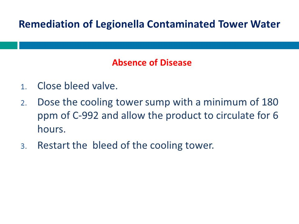 1. Close bleed valve. 2. Dose the cooling tower sump with a minimum of 180 ppm of C-992 and allow the product to circulate for 6 hours. 3. Restart the