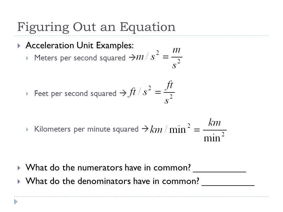Figuring Out an Equation  Acceleration Unit Examples:  Meters per second squared   Feet per second squared   Kilometers per minute squared   W
