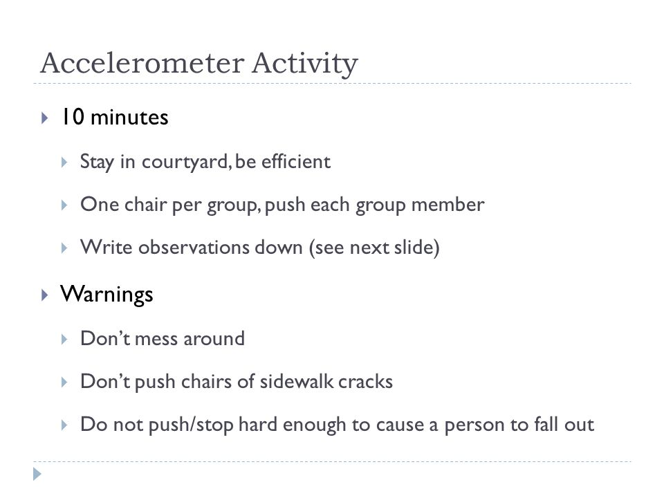 Accelerometer Activity  10 minutes  Stay in courtyard, be efficient  One chair per group, push each group member  Write observations down (see nex