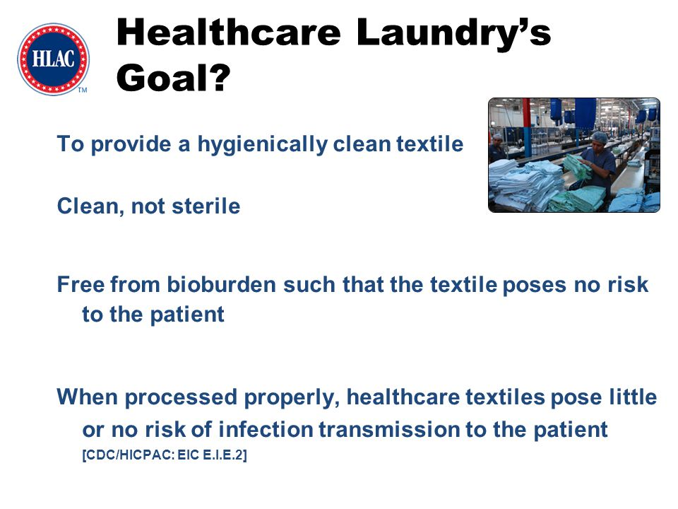 To provide a hygienically clean textile Clean, not sterile Free from bioburden such that the textile poses no risk to the patient When processed prope