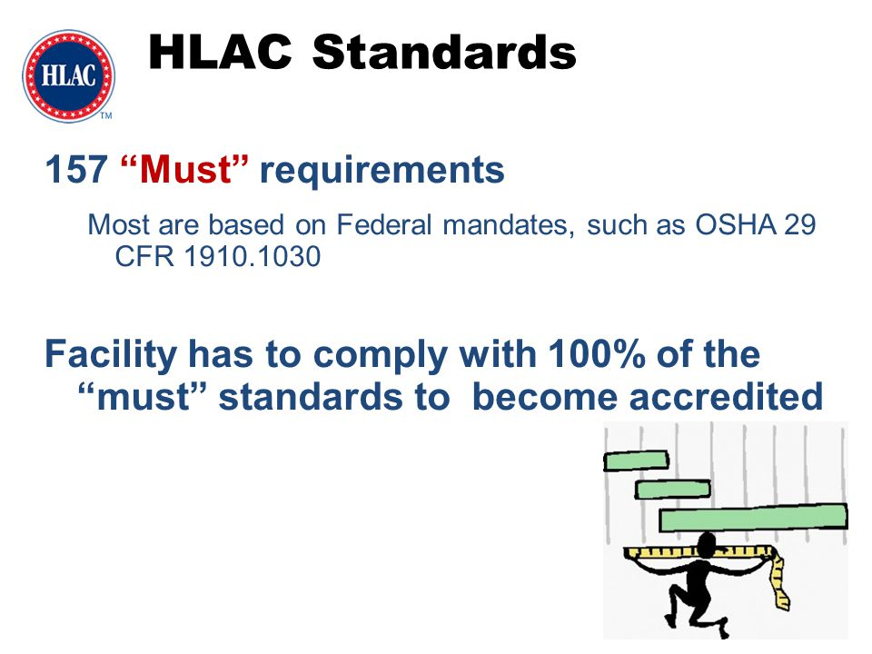 "HLAC Standards 157 ""Must"" requirements Most are based on Federal mandates, such as OSHA 29 CFR 1910.1030 Facility has to comply with 100% of the ""must"