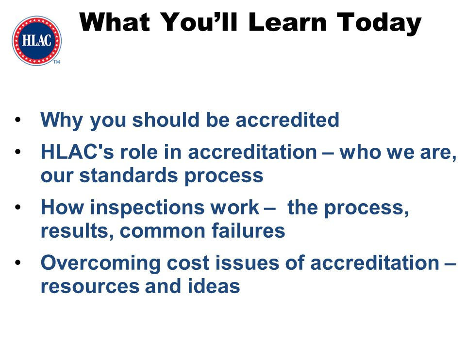 What You'll Learn Today Why you should be accredited HLAC's role in accreditation – who we are, our standards process How inspections work – the proce