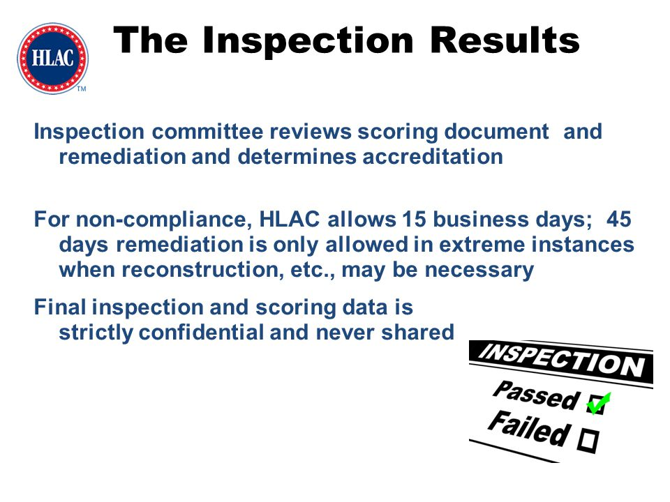 The Inspection Results Inspection committee reviews scoring document and remediation and determines accreditation For non-compliance, HLAC allows 15 b