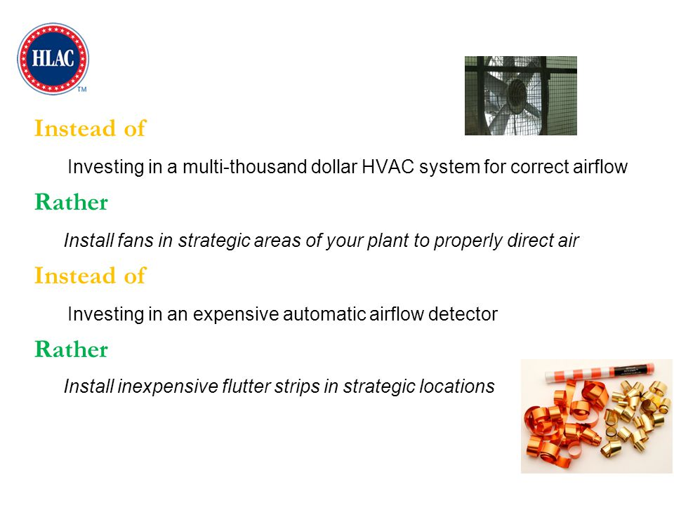 Instead of Investing in a multi-thousand dollar HVAC system for correct airflow Rather Install fans in strategic areas of your plant to properly direc