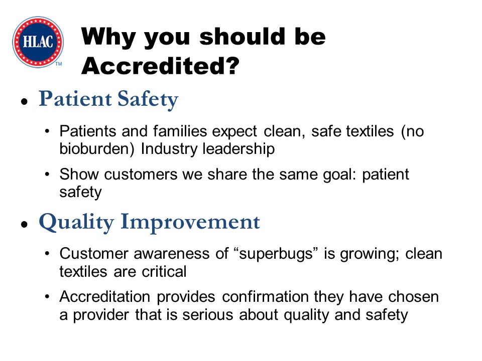 Credibility Independent, 3 rd party inspection provides validation of the laundry operation Industry leadership Competitive Edge Marketing benefits – More of your competitors are becoming accredited More and more healthcare facilities are requiring accreditation Education Source of industry best practices Promotes continuous employee training Why you should be Accredited?