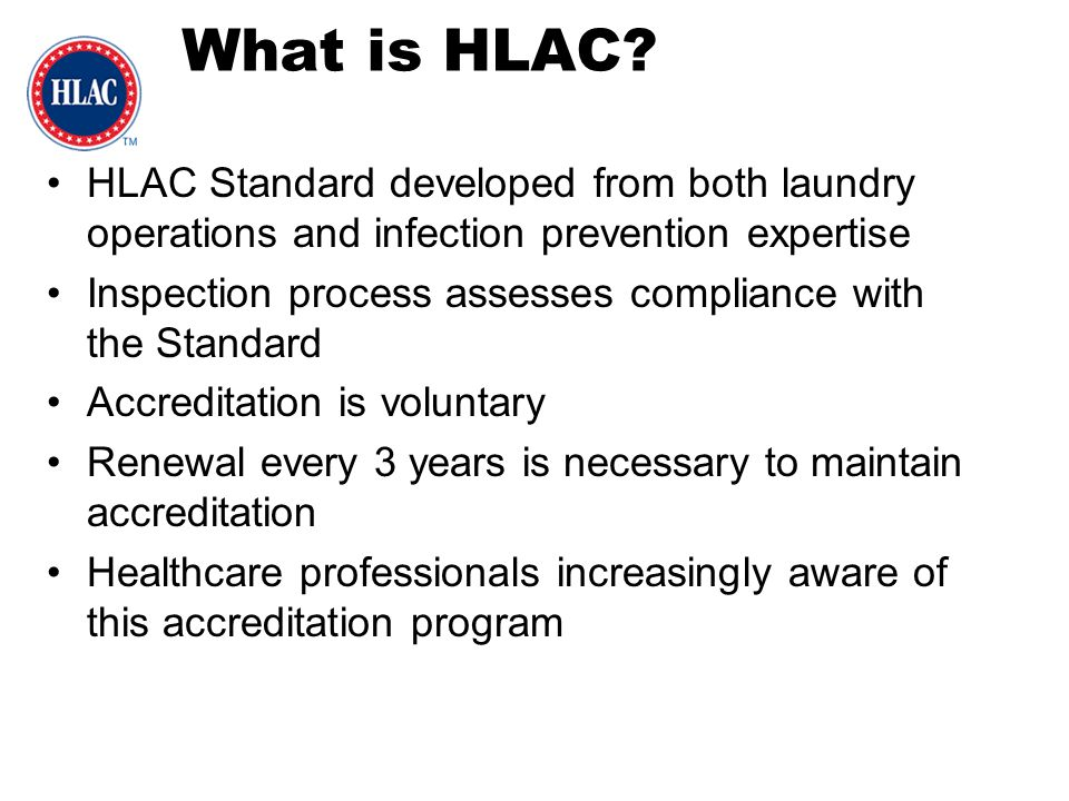 HLAC Standard developed from both laundry operations and infection prevention expertise Inspection process assesses compliance with the Standard Accre