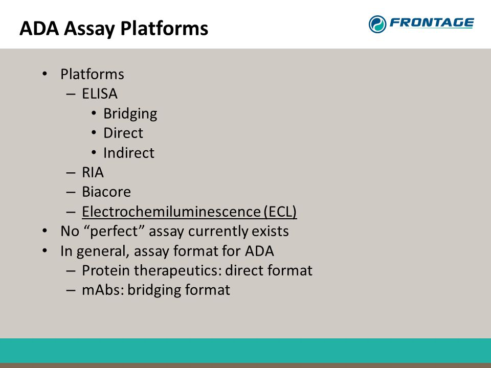 """ADA Assay Platforms Platforms – ELISA Bridging Direct Indirect – RIA – Biacore – Electrochemiluminescence (ECL) No """"perfect"""" assay currently exists In"""