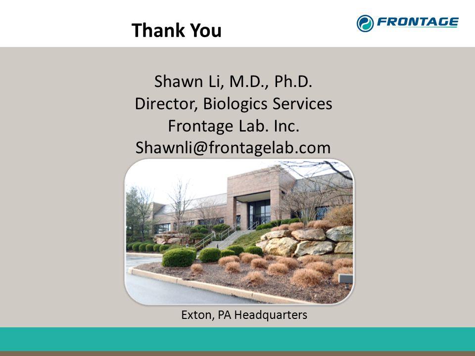 Shawn Li, M.D., Ph.D. Director, Biologics Services Frontage Lab. Inc. Shawnli@frontagelab.com Exton, PA Headquarters Thank You